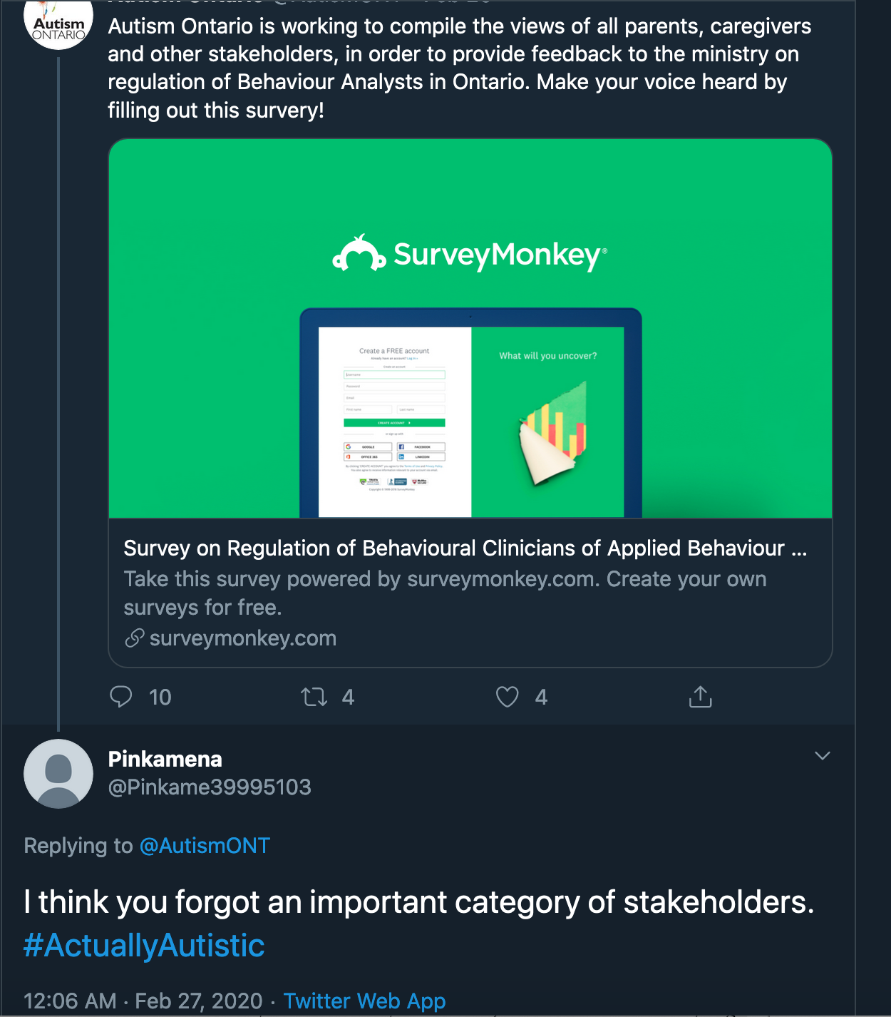 A tweet from Autism Ontario reads: Autism Ontario is working to compile the views of all parents, caregivers and other stakeholders, in order to provide feedback to the ministry on the regulation of Behaviour Analysts in Ontario. Make your voice heard by filling out this survey. Below is a link to a Survey Monkey survey. An answering tweet from @Pinkame39995103 reads I think you forgot an important category of stakeholders. #ActuallyAutistic